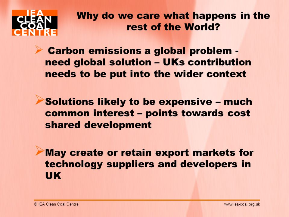 © IEA Clean Coal Centrewww.iea-coal.org.uk Why do we care what happens in the rest of the World.