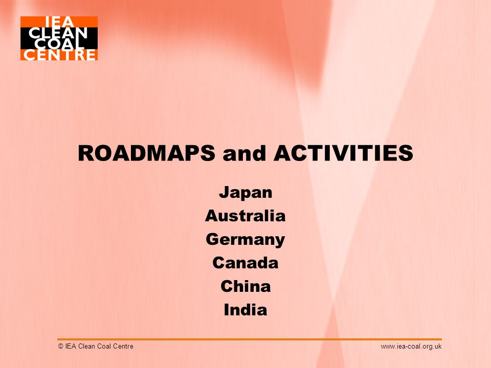 © IEA Clean Coal Centrewww.iea-coal.org.uk ROADMAPS and ACTIVITIES Japan Australia Germany Canada China India