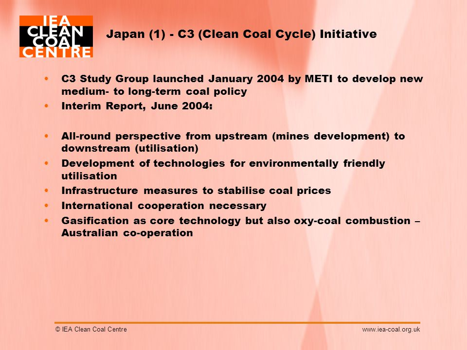 © IEA Clean Coal Centrewww.iea-coal.org.uk Japan (1) - C3 (Clean Coal Cycle) Initiative C3 Study Group launched January 2004 by METI to develop new medium- to long-term coal policy Interim Report, June 2004: All-round perspective from upstream (mines development) to downstream (utilisation) Development of technologies for environmentally friendly utilisation Infrastructure measures to stabilise coal prices International cooperation necessary Gasification as core technology but also oxy-coal combustion – Australian co-operation
