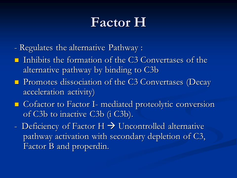 Factor H - Regulates the alternative Pathway : Inhibits the formation of the C3 Convertases of the alternative pathway by binding to C3b Inhibits the formation of the C3 Convertases of the alternative pathway by binding to C3b Promotes dissociation of the C3 Convertases (Decay acceleration activity) Promotes dissociation of the C3 Convertases (Decay acceleration activity) Cofactor to Factor I- mediated proteolytic conversion of C3b to inactive C3b (i C3b).