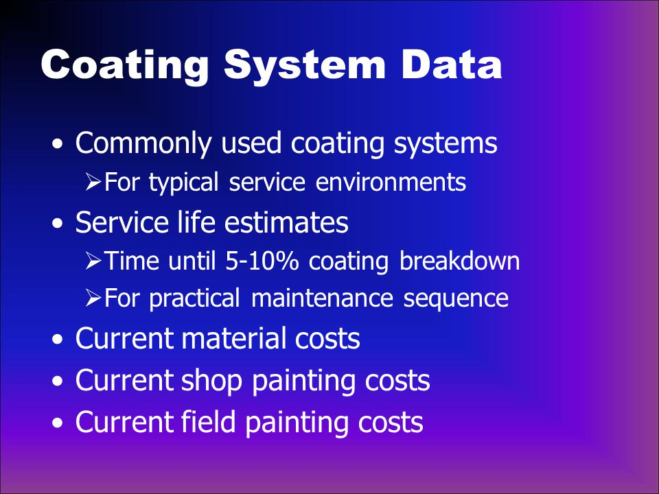 Economic Analysis For each coating system:  Timing and number of painting operations  Cost of each painting operations  Carry out for projected life of structure