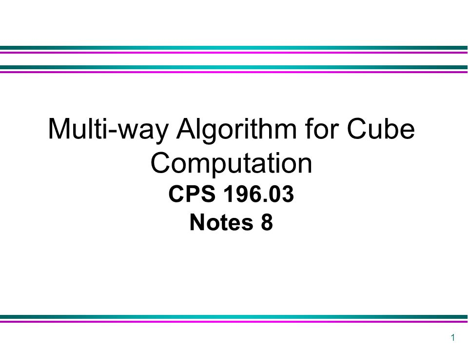 1 Multi-way Algorithm for Cube Computation CPS 196.03 Notes 8