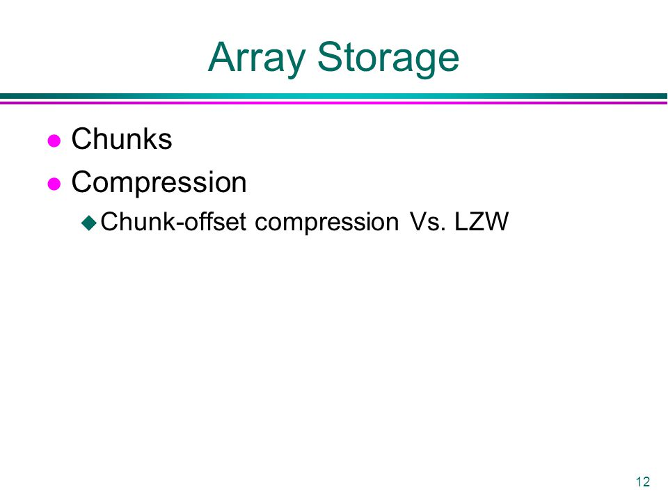 12 Array Storage l Chunks l Compression u Chunk-offset compression Vs. LZW