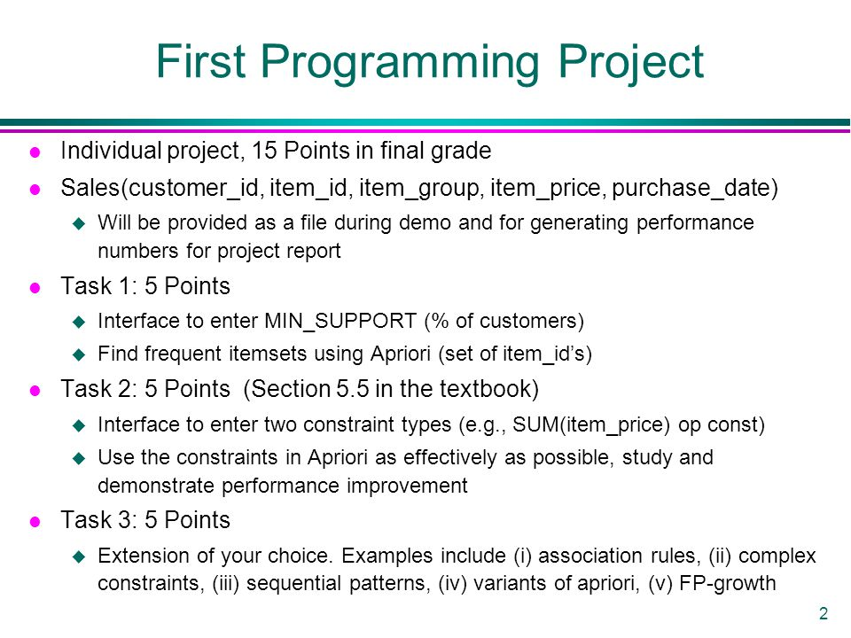 2 First Programming Project l Individual project, 15 Points in final grade l Sales(customer_id, item_id, item_group, item_price, purchase_date) u Will