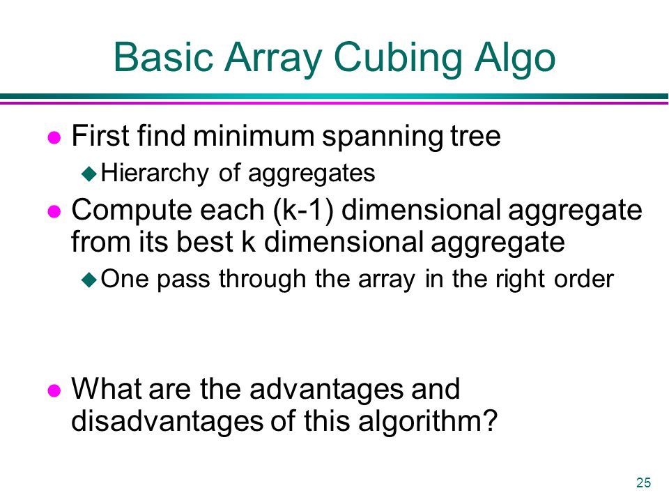 25 Basic Array Cubing Algo l First find minimum spanning tree u Hierarchy of aggregates l Compute each (k-1) dimensional aggregate from its best k dimensional aggregate u One pass through the array in the right order l What are the advantages and disadvantages of this algorithm