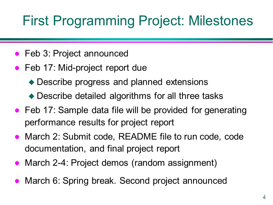 4 First Programming Project: Milestones l Feb 3: Project announced l Feb 17: Mid-project report due u Describe progress and planned extensions u Describe detailed algorithms for all three tasks l Feb 17: Sample data file will be provided for generating performance results for project report l March 2: Submit code, README file to run code, code documentation, and final project report l March 2-4: Project demos (random assignment) l March 6: Spring break.