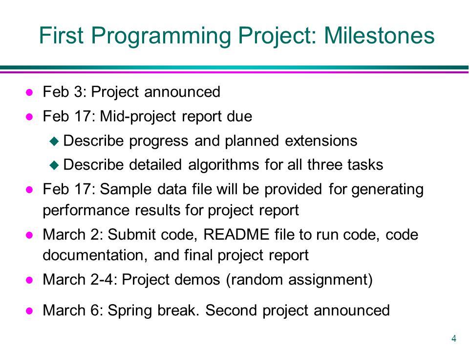 4 First Programming Project: Milestones l Feb 3: Project announced l Feb 17: Mid-project report due u Describe progress and planned extensions u Descr