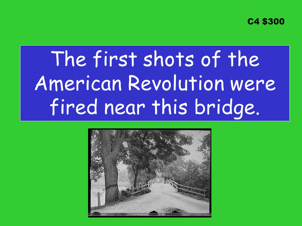 C4 $300 The first shots of the American Revolution were fired near this bridge.