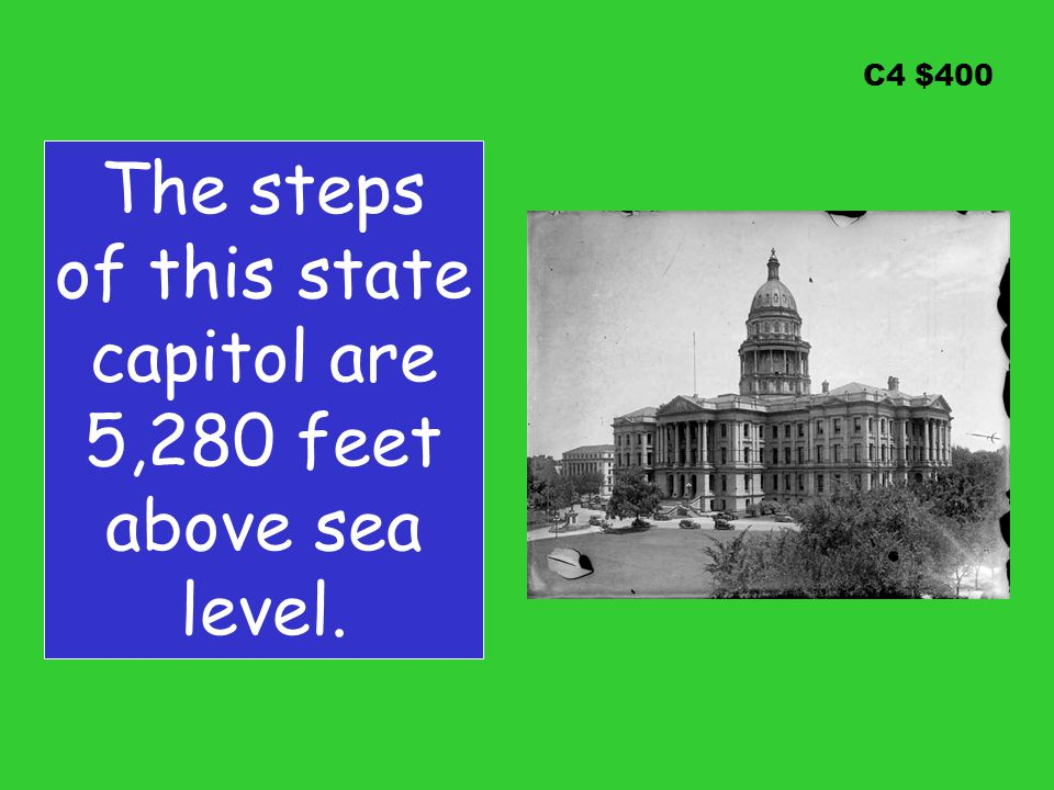 C4 $400 The steps of this state capitol are 5,280 feet above sea level.