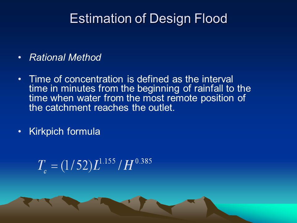 Estimation of Design Flood Rational Method Time of concentration is defined as the interval time in minutes from the beginning of rainfall to the time when water from the most remote position of the catchment reaches the outlet.
