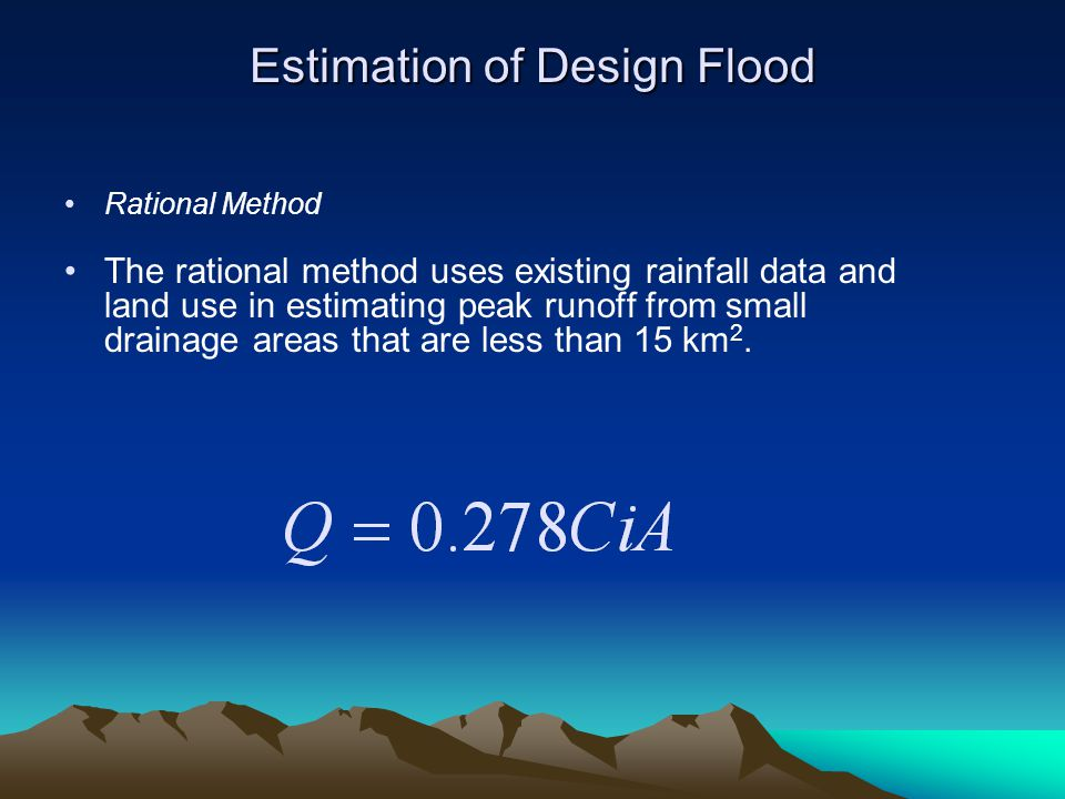 Estimation of Design Flood Rational Method The rational method uses existing rainfall data and land use in estimating peak runoff from small drainage areas that are less than 15 km 2.