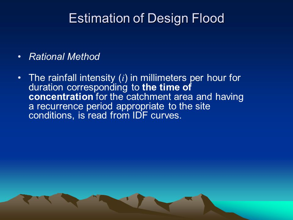 Estimation of Design Flood Rational Method The rainfall intensity ( i ) in millimeters per hour for duration corresponding to the time of concentration for the catchment area and having a recurrence period appropriate to the site conditions, is read from IDF curves.