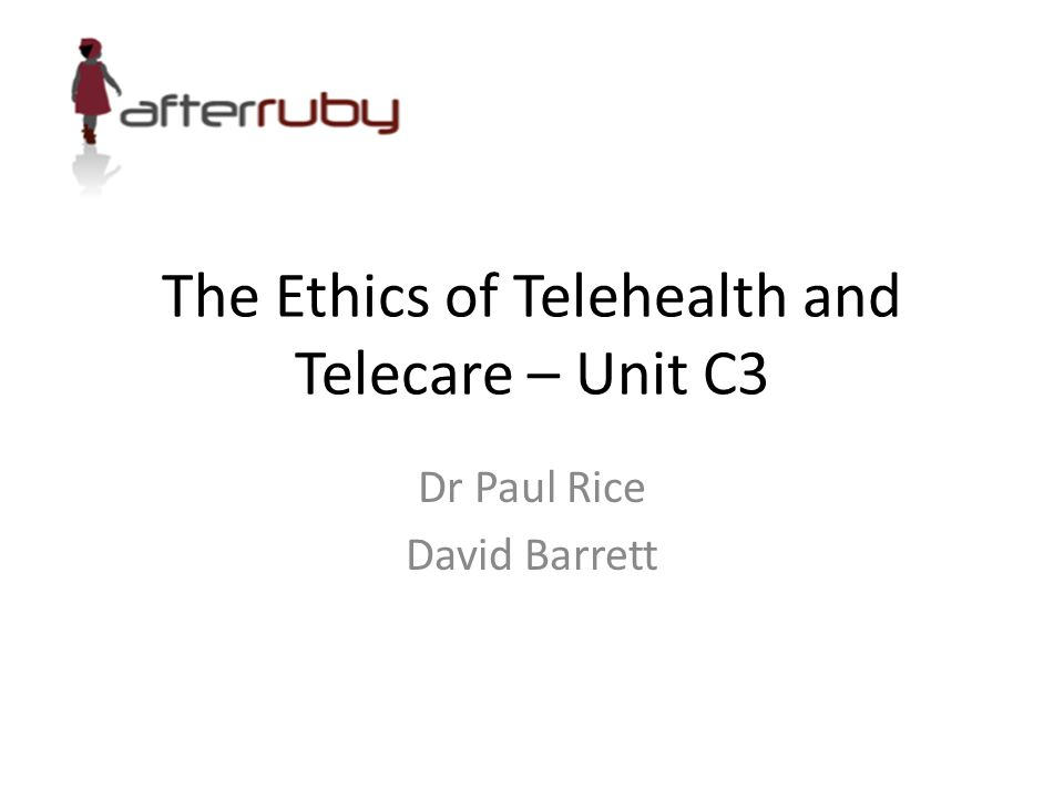 The Ethics of Telehealth and Telecare – Unit C3 Dr Paul Rice David Barrett