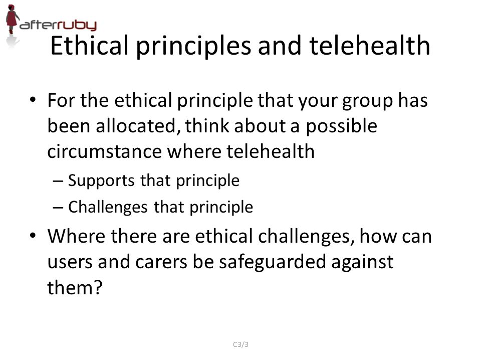 For the ethical principle that your group has been allocated, think about a possible circumstance where telehealth – Supports that principle – Challenges that principle Where there are ethical challenges, how can users and carers be safeguarded against them.