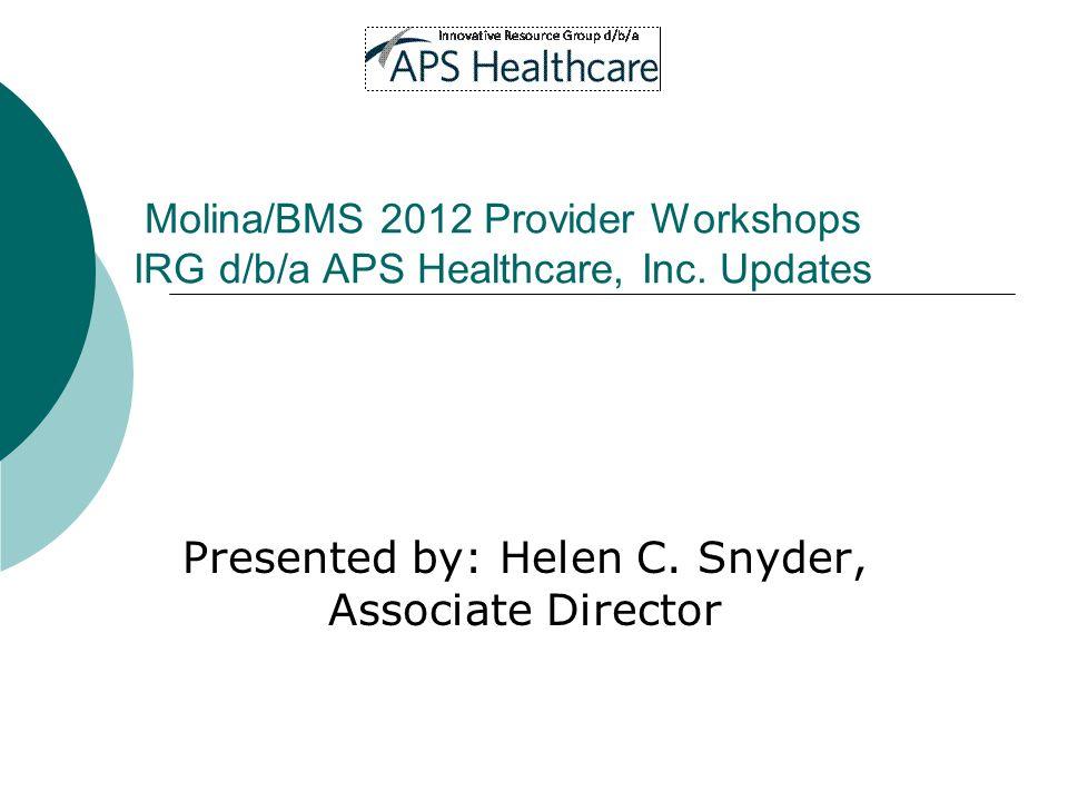 Molina/BMS 2012 Provider Workshops IRG d/b/a APS Healthcare, Inc. Updates Presented by: Helen C. Snyder, Associate Director