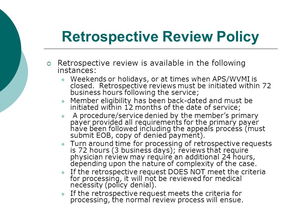 Retrospective Review Policy  Retrospective review is available in the following instances: Weekends or holidays, or at times when APS/WVMI is closed.