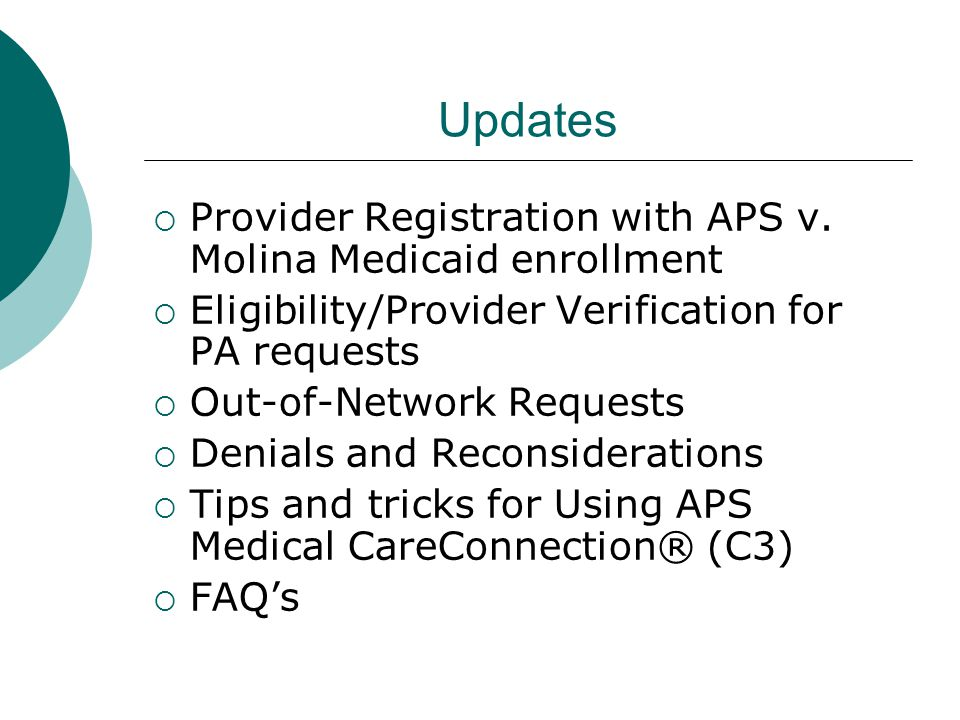 Updates  Provider Registration with APS v. Molina Medicaid enrollment  Eligibility/Provider Verification for PA requests  Out-of-Network Requests 
