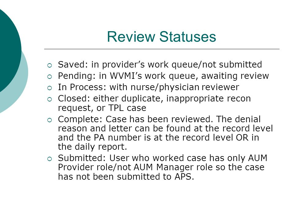 Review Statuses  Saved: in provider's work queue/not submitted  Pending: in WVMI's work queue, awaiting review  In Process: with nurse/physician reviewer  Closed: either duplicate, inappropriate recon request, or TPL case  Complete: Case has been reviewed.