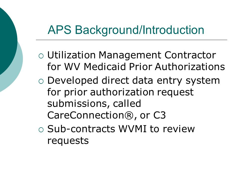 APS Background/Introduction  Utilization Management Contractor for WV Medicaid Prior Authorizations  Developed direct data entry system for prior authorization request submissions, called CareConnection®, or C3  Sub-contracts WVMI to review requests