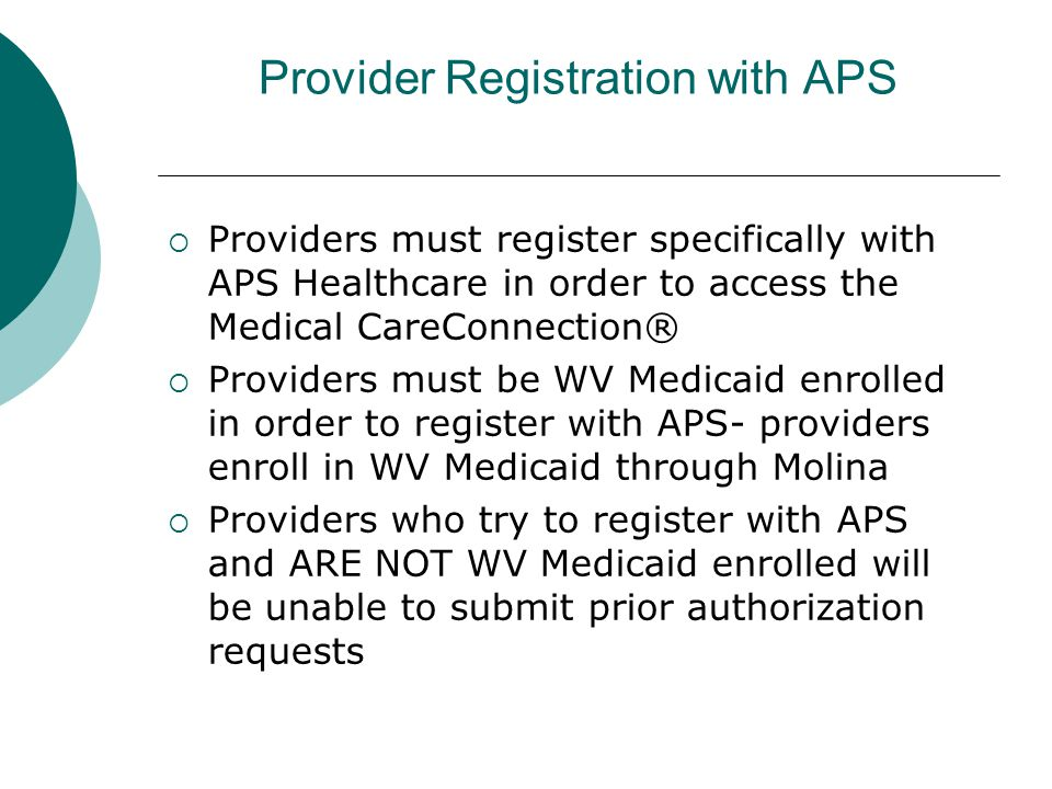 Provider Registration with APS  Providers must register specifically with APS Healthcare in order to access the Medical CareConnection®  Providers must be WV Medicaid enrolled in order to register with APS- providers enroll in WV Medicaid through Molina  Providers who try to register with APS and ARE NOT WV Medicaid enrolled will be unable to submit prior authorization requests