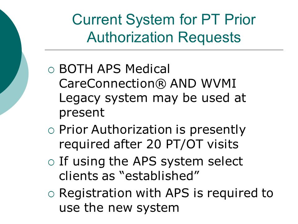 Current System for PT Prior Authorization Requests  BOTH APS Medical CareConnection® AND WVMI Legacy system may be used at present  Prior Authorization is presently required after 20 PT/OT visits  If using the APS system select clients as established  Registration with APS is required to use the new system