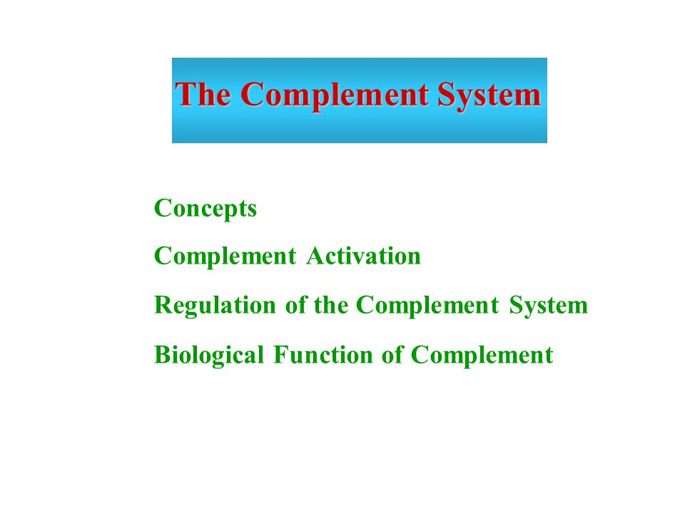 The Complement System Concepts Complement Activation Regulation of the Complement System Biological Function of Complement