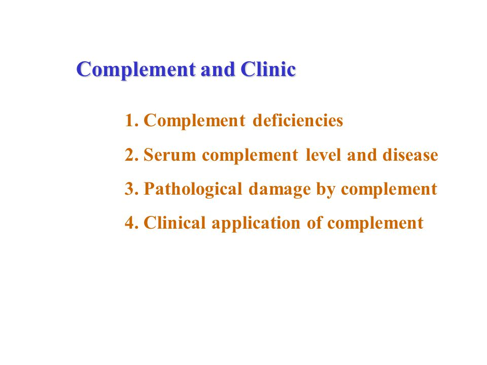 Complement and Clinic 1. Complement deficiencies 2. Serum complement level and disease 3. Pathological damage by complement 4. Clinical application of