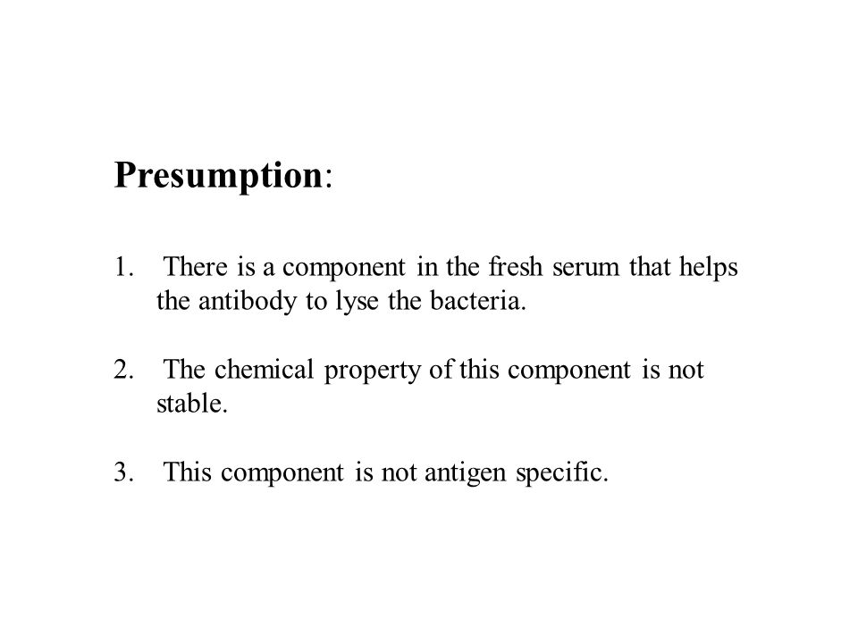 Presumption: 1. There is a component in the fresh serum that helps the antibody to lyse the bacteria. 2. The chemical property of this component is no