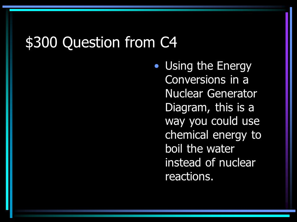 $200 Answer from C4 What is : Nuclear to thermal Thermal to mechanical or kinetic Mechanical or kinetic to electrical or mechanical or kinetic to heat or thermal Back to Jeopardy