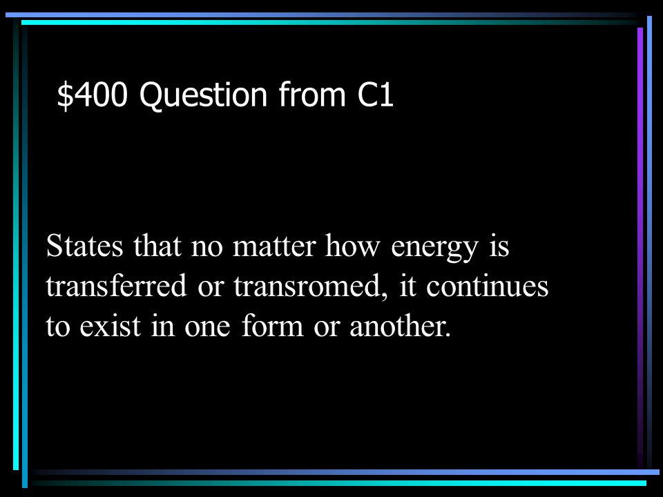 $300 Answer from C1 What is kinetic energy? Back to Jeopardy