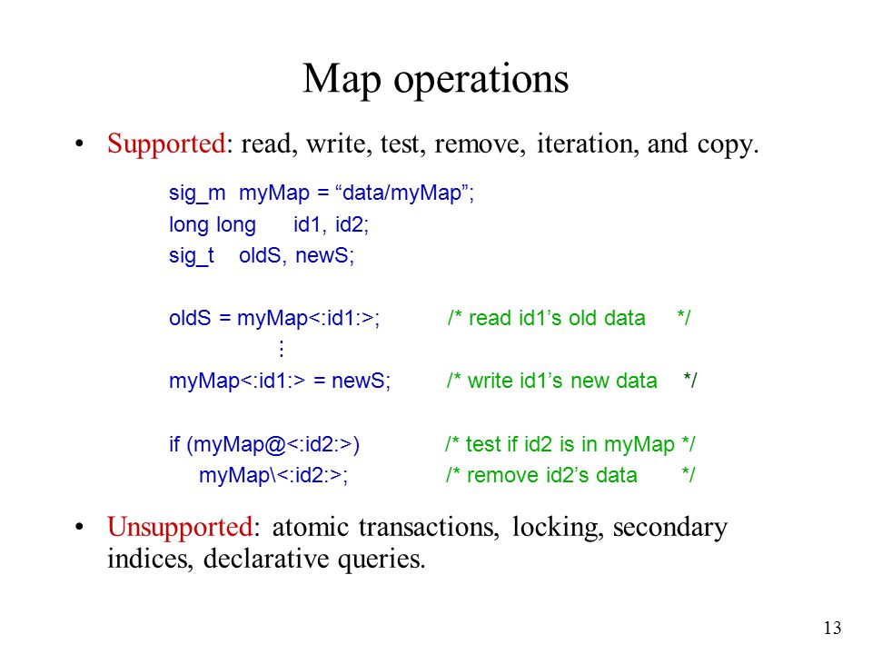 13 Map operations Supported: read, write, test, remove, iteration, and copy. Unsupported: atomic transactions, locking, secondary indices, declarative