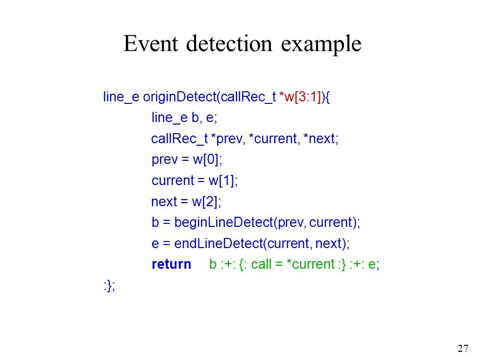 27 Event detection example line_e originDetect(callRec_t *w[3:1]){ line_e b, e; callRec_t *prev, *current, *next; prev = w[0]; current = w[1]; next = w[2]; b = beginLineDetect(prev, current); e = endLineDetect(current, next); return b :+: {: call = *current :} :+: e; :};
