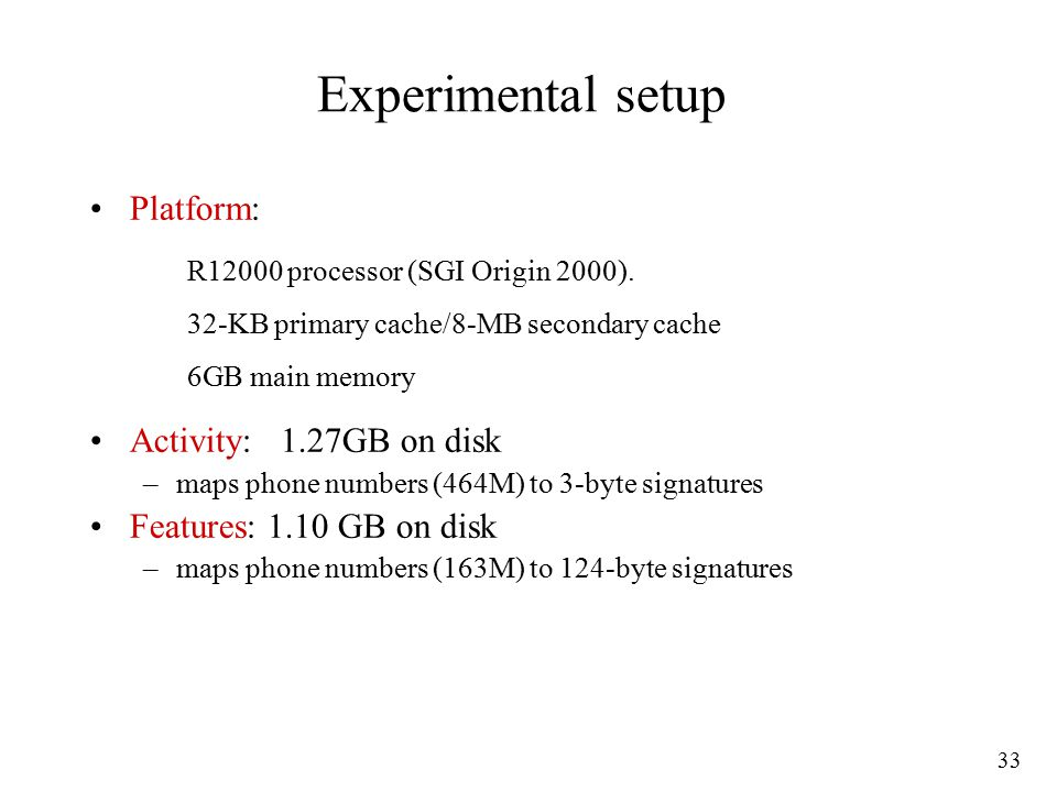 33 Experimental setup Platform: Activity: 1.27GB on disk –maps phone numbers (464M) to 3-byte signatures Features: 1.10 GB on disk –maps phone numbers