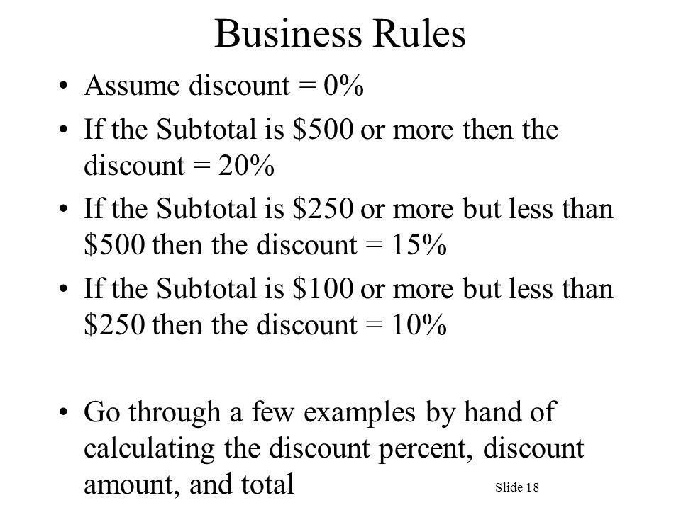 Business Rules Assume discount = 0% If the Subtotal is $500 or more then the discount = 20% If the Subtotal is $250 or more but less than $500 then the discount = 15% If the Subtotal is $100 or more but less than $250 then the discount = 10% Go through a few examples by hand of calculating the discount percent, discount amount, and total Slide 18