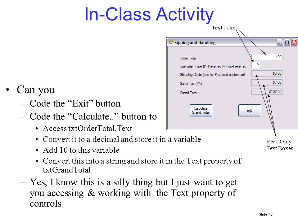 Slide 48 In-Class Activity Can you –Code the Exit button –Code the Calculate.. button to Access txtOrderTotal.Text Convert it to a decimal and store it in a variable Add 10 to this variable Convert this into a string and store it in the Text property of txtGrandTotal –Yes, I know this is a silly thing but I just want to get you accessing & working with the Text property of controls Text boxes Read Only Text Boxes