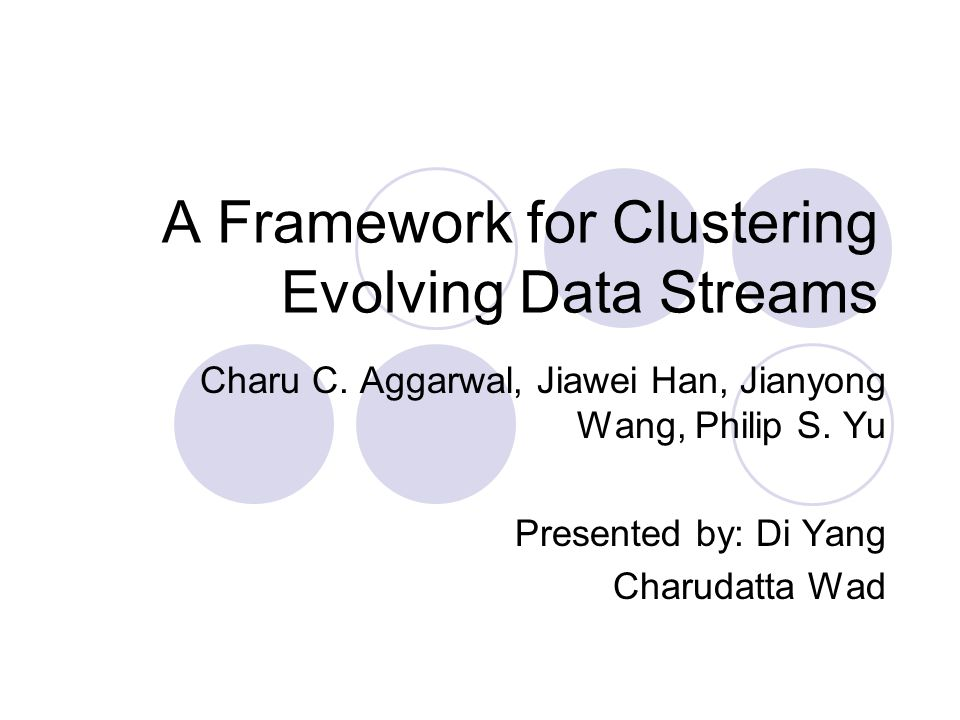 A Framework for Clustering Evolving Data Streams Charu C. Aggarwal, Jiawei Han, Jianyong Wang, Philip S. Yu Presented by: Di Yang Charudatta Wad