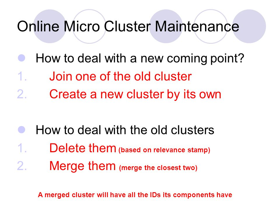 Online Micro Cluster Maintenance How to deal with a new coming point? 1. Join one of the old cluster 2. Create a new cluster by its own How to deal wi