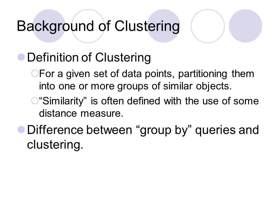 "Background of Clustering Definition of Clustering  For a given set of data points, partitioning them into one or more groups of similar objects.  ""S"
