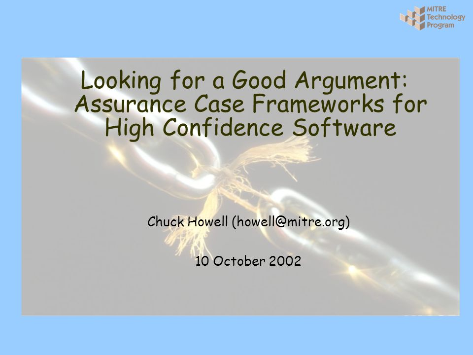 12 The Trouble with Assurance Cases Today … l Much room for improvement - Post-mortems of spectacular mishaps - Cost and burden of high assurance systems l There are problems in every aspects of assurance cases - Building them - Reviewing them - Maintaining them - Reusing them