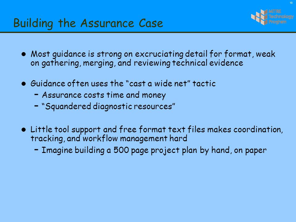 13 Building the Assurance Case l Most guidance is strong on excruciating detail for format, weak on gathering, merging, and reviewing technical evidence l Guidance often uses the cast a wide net tactic - Assurance costs time and money - Squandered diagnostic resources l Little tool support and free format text files makes coordination, tracking, and workflow management hard - Imagine building a 500 page project plan by hand, on paper