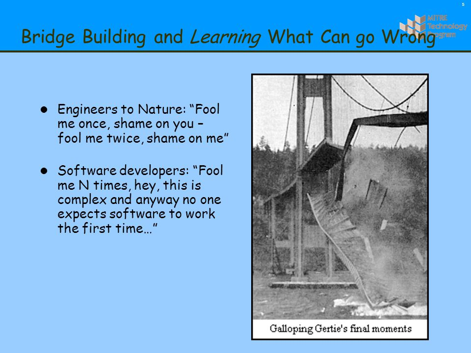 5 Bridge Building and Learning What Can go Wrong l Engineers to Nature: Fool me once, shame on you – fool me twice, shame on me l Software developers: Fool me N times, hey, this is complex and anyway no one expects software to work the first time…