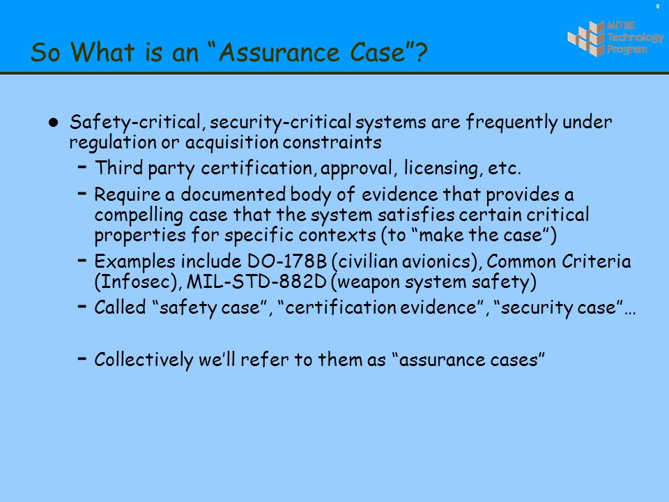7 So What is an Assurance Case ? Claims, subclaims Arguments Evidence