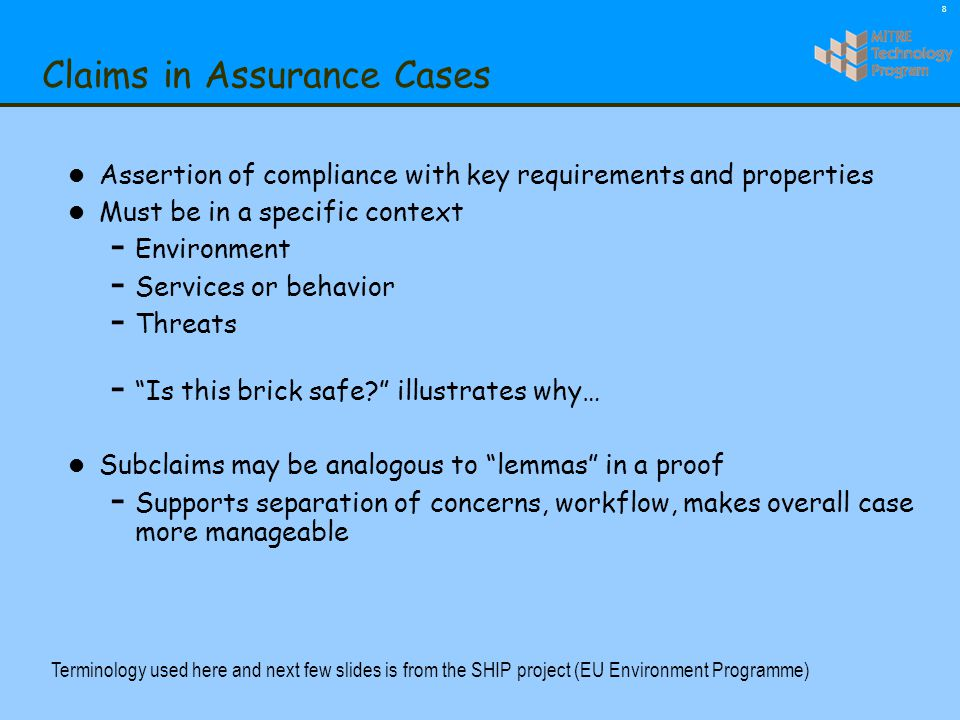 8 Claims in Assurance Cases l Assertion of compliance with key requirements and properties l Must be in a specific context - Environment - Services or behavior - Threats - Is this brick safe illustrates why… l Subclaims may be analogous to lemmas in a proof - Supports separation of concerns, workflow, makes overall case more manageable Terminology used here and next few slides is from the SHIP project (EU Environment Programme)