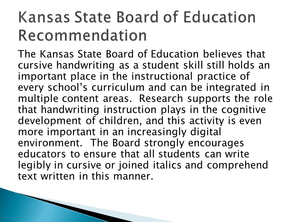 The Kansas State Board of Education believes that cursive handwriting as a student skill still holds an important place in the instructional practice of every school's curriculum and can be integrated in multiple content areas.