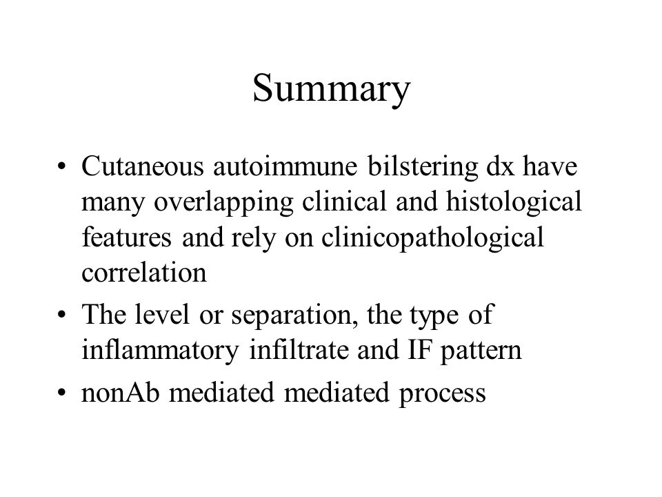 Summary Cutaneous autoimmune bilstering dx have many overlapping clinical and histological features and rely on clinicopathological correlation The level or separation, the type of inflammatory infiltrate and IF pattern nonAb mediated mediated process