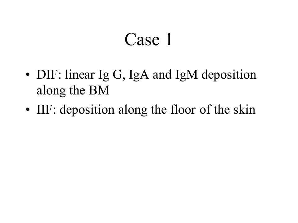 Case 1 DIF: linear Ig G, IgA and IgM deposition along the BM IIF: deposition along the floor of the skin