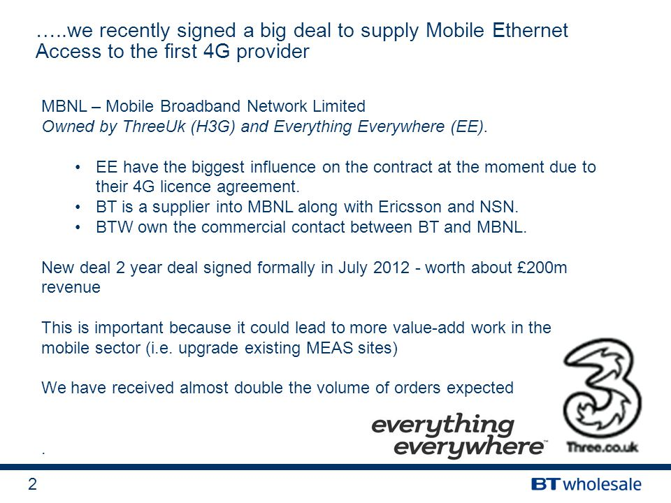 2 …..we recently signed a big deal to supply Mobile Ethernet Access to the first 4G provider MBNL – Mobile Broadband Network Limited Owned by ThreeUk (H3G) and Everything Everywhere (EE).