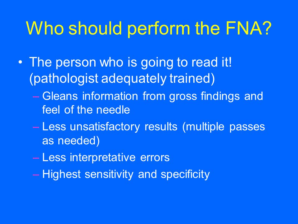 Who should perform the FNA? The person who is going to read it! (pathologist adequately trained) –Gleans information from gross findings and feel of t