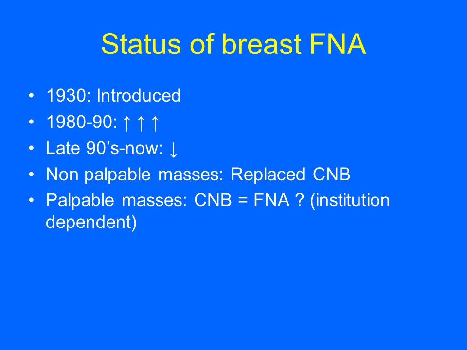 Status of breast FNA 1930: Introduced 1980-90: ↑ ↑ ↑ Late 90's-now: ↓ Non palpable masses: Replaced CNB Palpable masses: CNB = FNA ? (institution depe