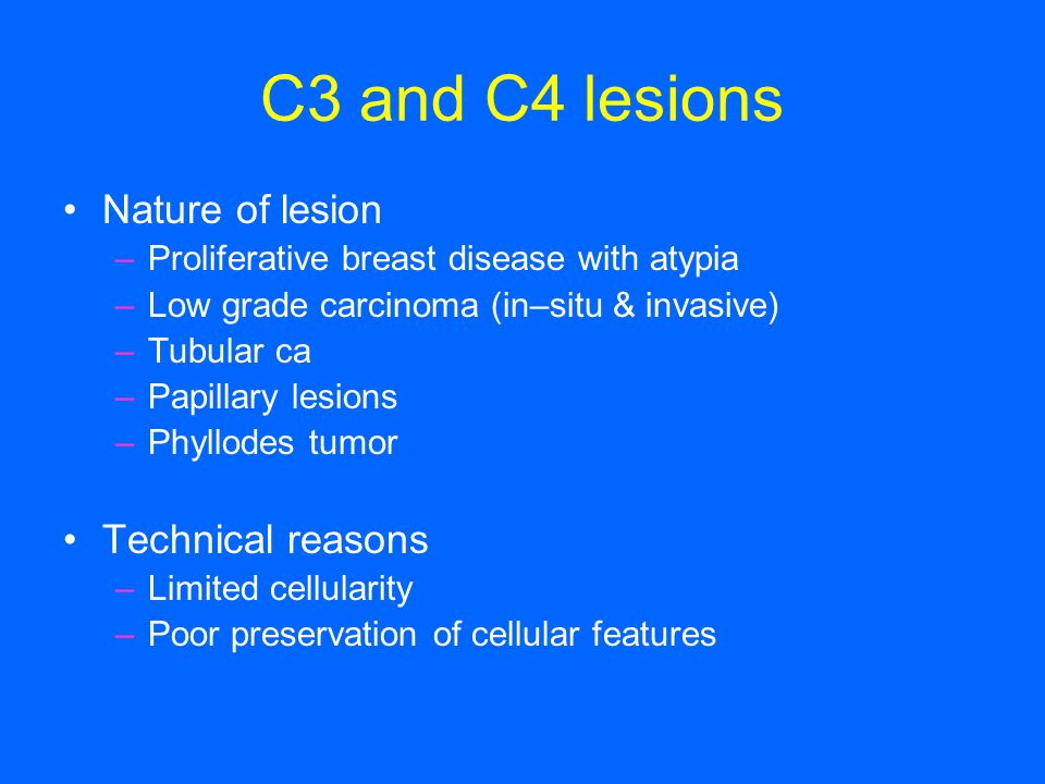 C3 and C4 lesions Nature of lesion –Proliferative breast disease with atypia –Low grade carcinoma (in–situ & invasive) –Tubular ca –Papillary lesions